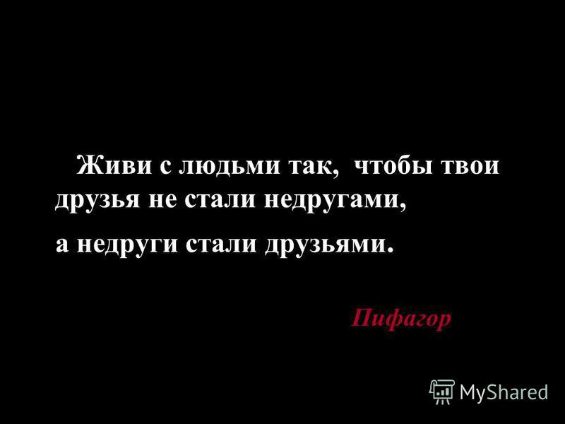 Живи с людьми так, чтобы твои друзья не стали недругами, а недруги стали друзьями. Пифагор