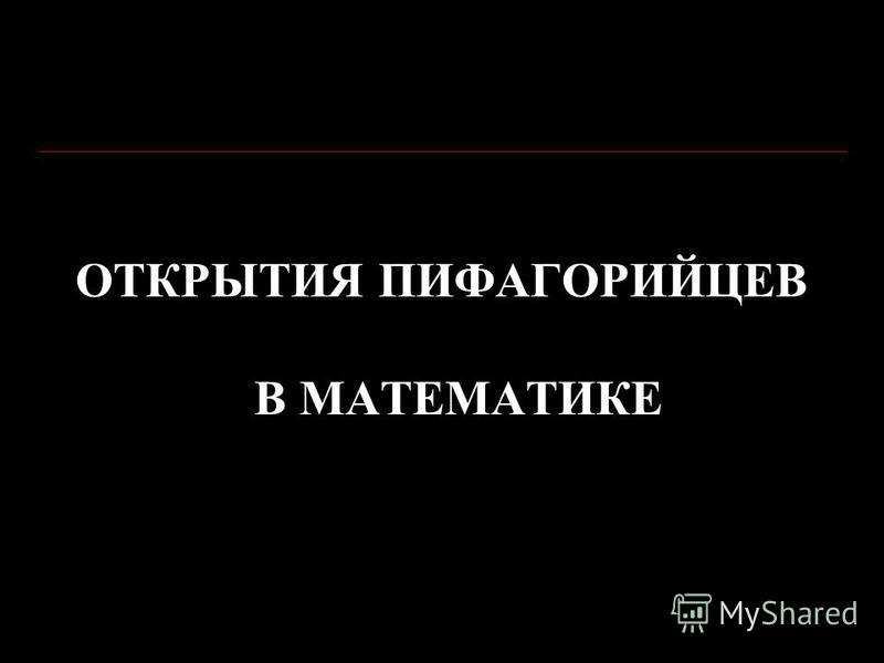 ОТКРЫТИЯ ПИФАГОРИЙЦЕВ В МАТЕМАТИКЕ