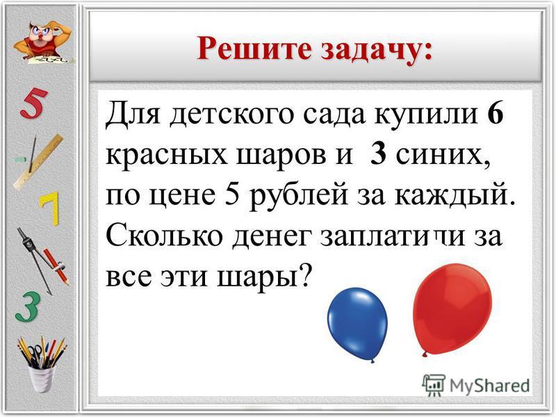 Решите задачу: Для детского сада купили 6 красных шаров и 3 синих, по цене 5 рублей за каждый. Сколько денег заплатили за все эти шары?