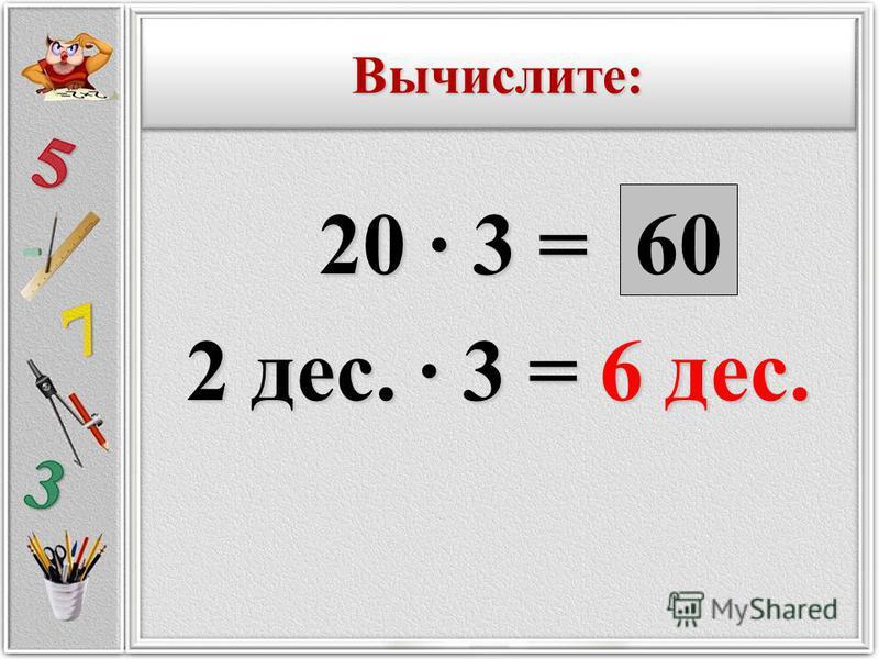 20 · 3 = 20 · 3 = 2 дес. · 3 = 6 дес. 60 Вычислите:Вычислите: