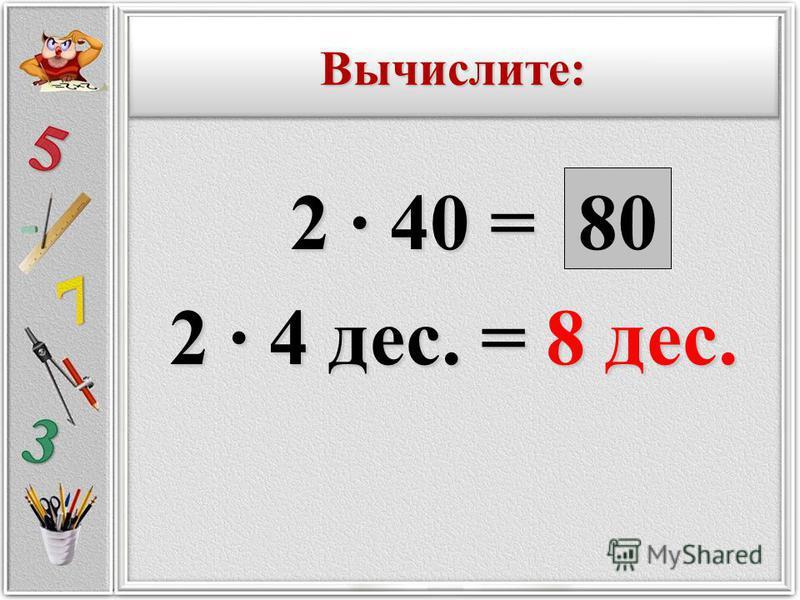 2 · 40 = 2 · 40 = 2 · 4 дес. = 8 дес. 80 Вычислите:Вычислите: