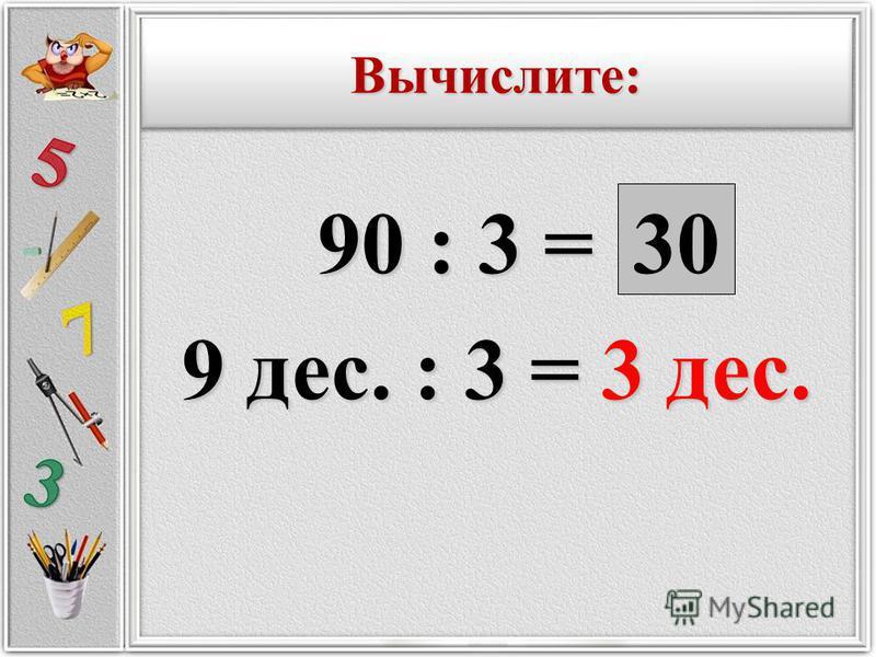90 : 3 = 90 : 3 = 9 дес. : 3 = 3 дес. 30 Вычислите:Вычислите:
