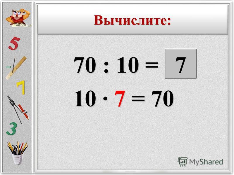70 : 10 = 70 : 10 = 10 · 7 = 70 10 · 7 = 707 Вычислите:Вычислите:
