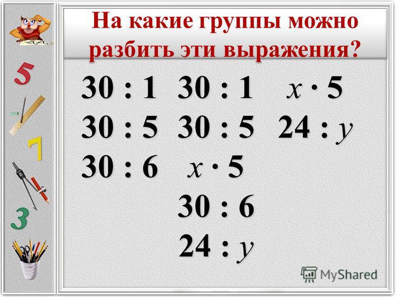 30 : 1 30 : 5 х · 5 30 : 6 24 : у х · 5 24 : у 30 : 1 30 : 5 30 : 6 На какие группы можно разбить эти выражения?