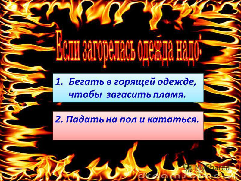1. Бегать в горящей одежде,Бегать в горящей одежде, чтобы загасить пламя. 1. Бегать в горящей одежде,Бегать в горящей одежде, чтобы загасить пламя. 2. Падать на пол и кататься.