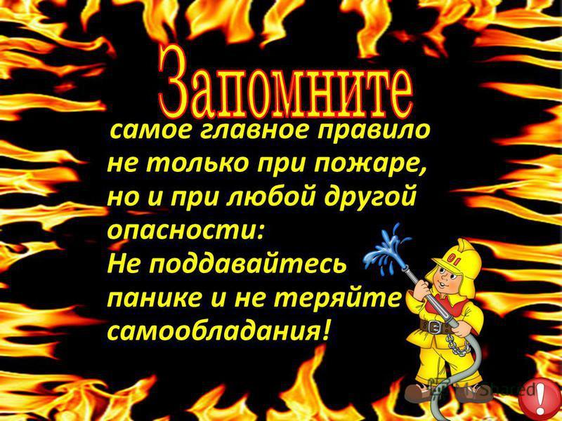 самое главное правило не только при пожаре, но и при любой другой опасности: Не поддавайтесь панике и не теряйте самообладания!