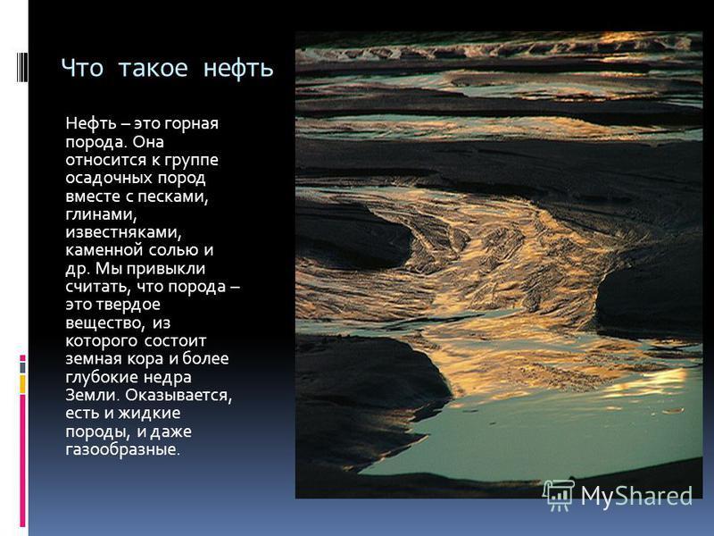 Что такое нефть Нефть – это горная порода. Она относится к группе осадочных пород вместе с песками, глинами, известняками, каменной солью и др. Мы привыкли считать, что порода – это твердое вещество, из которого состоит земная кора и более глубокие н