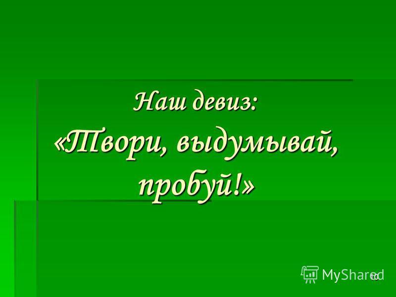 10 Наш девиз: «Твори, выдумывай, пробуй!»
