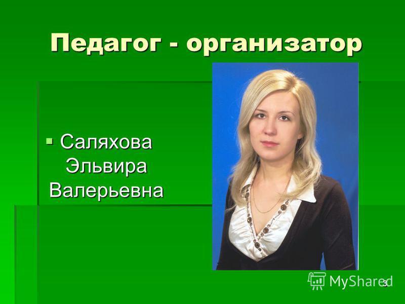 3 Педагог - организатор Саляхова Эльвира Валерьевна Саляхова Эльвира Валерьевна