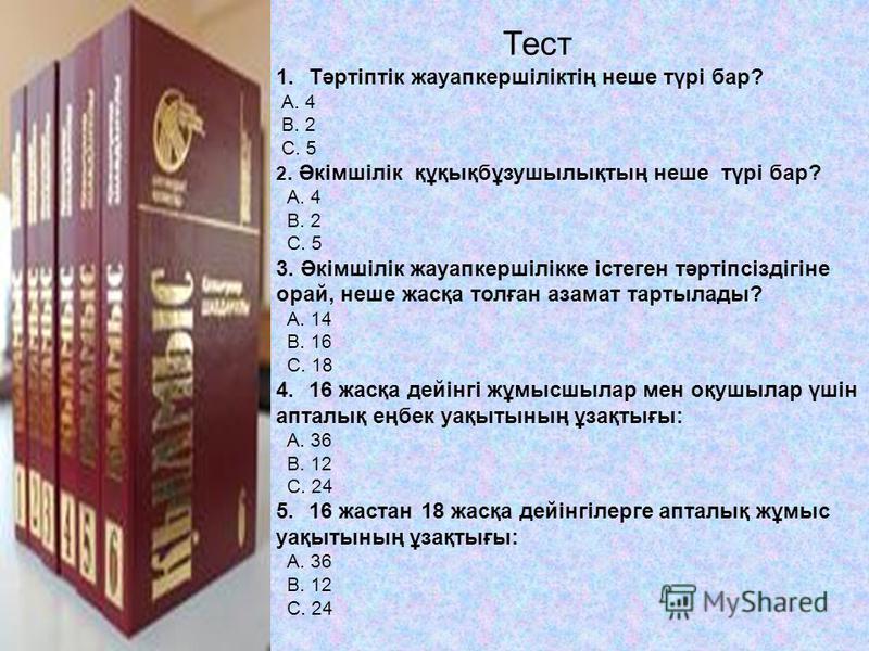 Тест 1.Тәртіптік жауапкершіліктің неше түрі бар? А. 4 В. 2 С. 5 2. Әкімшілік құқықбұзушылықтың неше түрі бар? А. 4 В. 2 С. 5 3. Әкімшілік жауапкершілікке істеген тәртіпсіздігіне орай, неше жасқа толған азамат тартылады? А. 14 В. 16 С. 18 4.16 жасқа д