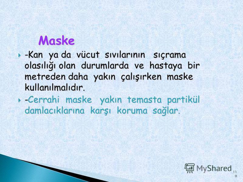 Maske Maske -Kan ya da vücut sıvılarının sıçrama olasılığı olan durumlarda ve hastaya bir metreden daha yakın çalışırken maske kullanılmalıdır. -Kan ya da vücut sıvılarının sıçrama olasılığı olan durumlarda ve hastaya bir metreden daha yakın çalışırk