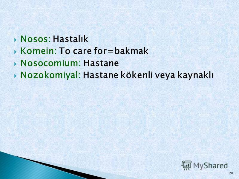 Nosos: Hastalık Komein: To care for=bakmak Nosocomium: Hastane Nozokomiyal: Hastane kökenli veya kaynaklı 20