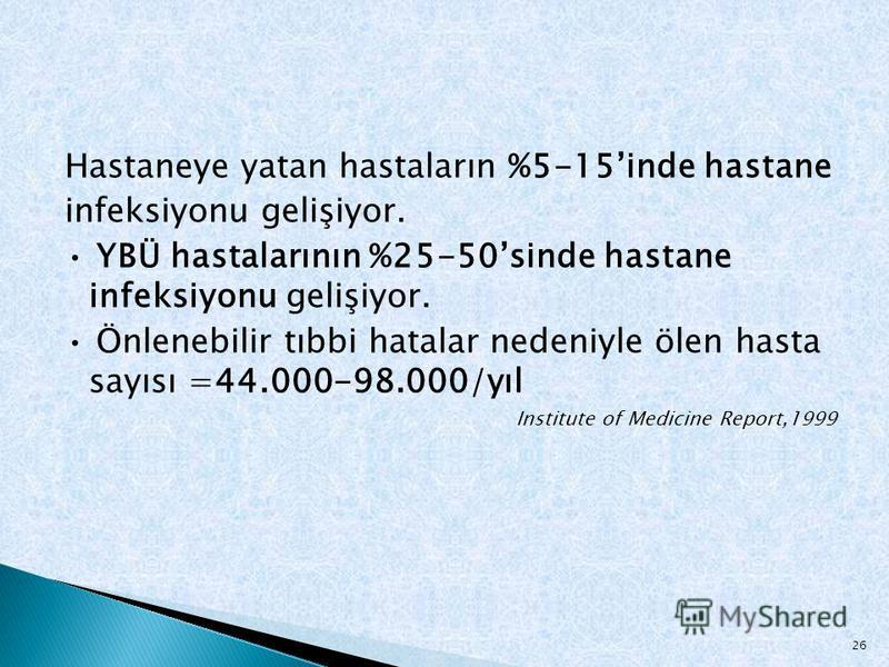 Hastaneye yatan hastaların %5-15inde hastane infeksiyonu gelişiyor. YBÜ hastalarının %25-50sinde hastane infeksiyonu gelişiyor. Önlenebilir tıbbi hatalar nedeniyle ölen hasta sayısı =44.000-98.000/yıl Institute of Medicine Report,1999 26
