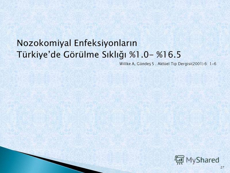 Nozokomiyal Enfeksiyonların Türkiyede Görülme Sıklığı %1.0- %16.5 Willke A, Gündeş S. Aktüel Tıp Dergisi(2001) 6: 1-6 27