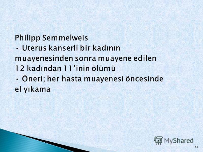 Philipp Semmelweis Uterus kanserli bir kadının muayenesinden sonra muayene edilen 12 kadından 11inin ölümü Öneri; her hasta muayenesi öncesinde el yıkama 44
