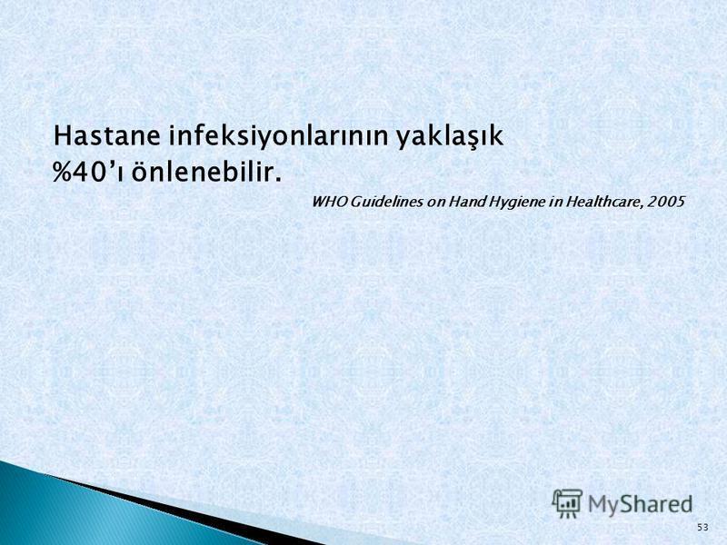 Hastane infeksiyonlarının yaklaşık %40ı önlenebilir. WHO Guidelines on Hand Hygiene in Healthcare, 2005 53