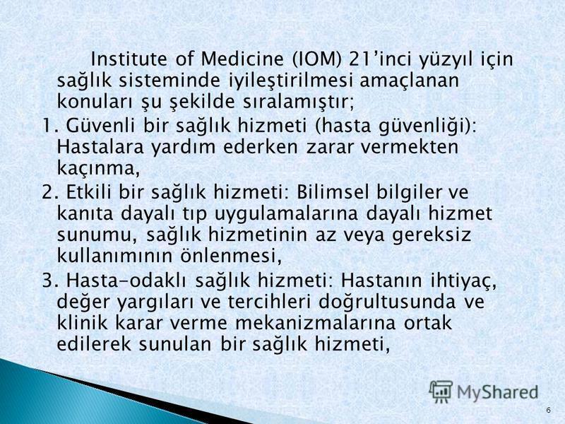 Institute of Medicine (IOM) 21inci yüzyıl için sağlık sisteminde iyileştirilmesi amaçlanan konuları şu şekilde sıralamıştır; 1. Güvenli bir sağlık hizmeti (hasta güvenliği): Hastalara yardım ederken zarar vermekten kaçınma, 2. Etkili bir sağlık hizme