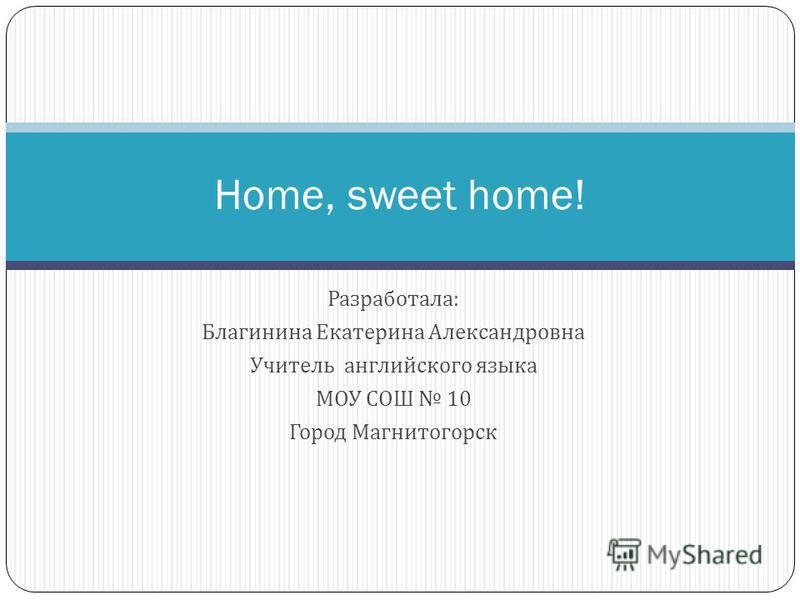 Home, sweet home! Разработала : Благинина Екатерина Александровна Учитель английского языка МОУ СОШ 10 Город Магнитогорск
