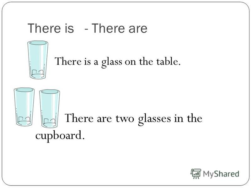 There is - There are There is a glass on the table. There are two glasses in the cupboard.