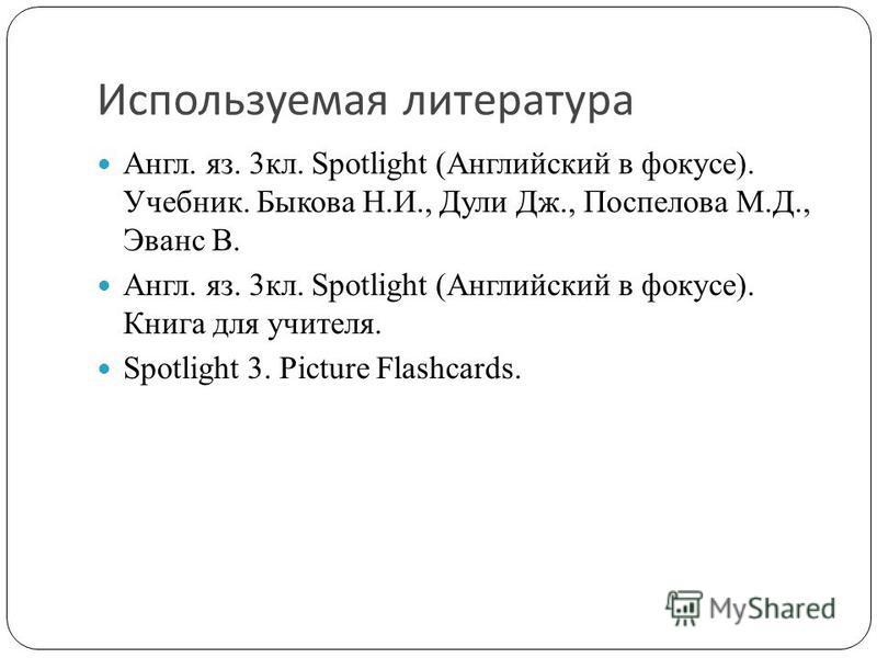 Используемая литература Англ. яз. 3кл. Spotlight (Английский в фокусе). Учебник. Быкова Н.И., Дули Дж., Поспелова М.Д., Эванс В. Англ. яз. 3кл. Spotlight (Английский в фокусе). Книга для учителя. Spotlight 3. Picture Flashcards.