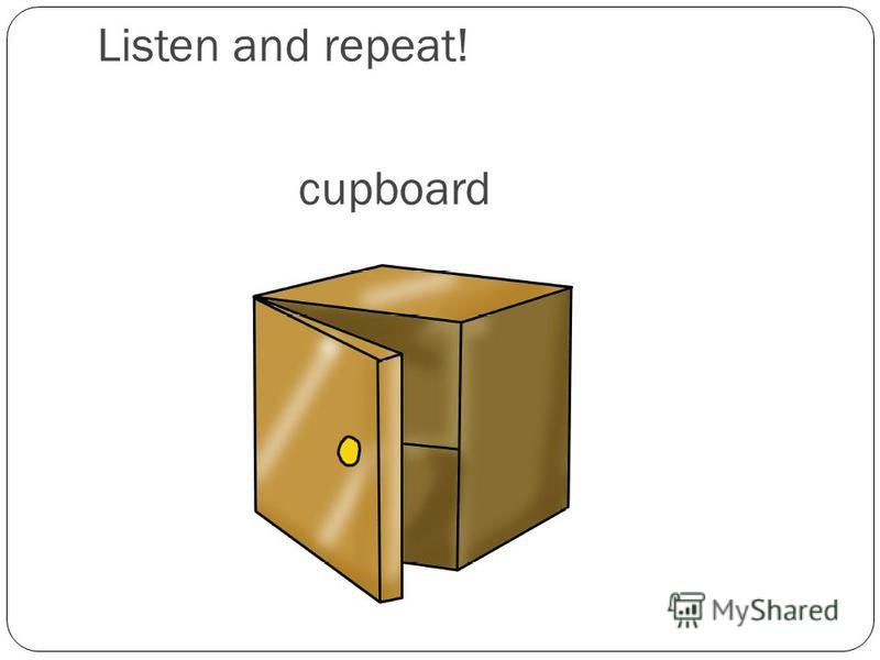 cupboard Listen and repeat!