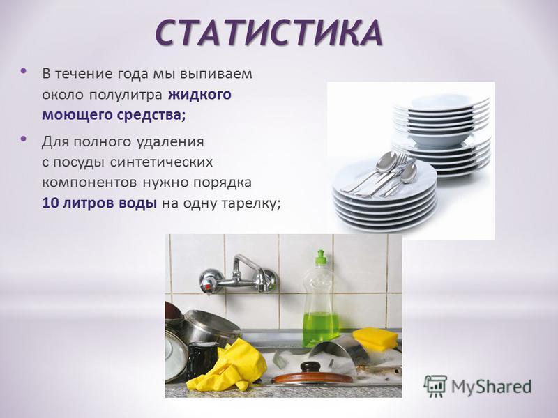 СТАТИСТИКА В течение года мы выпиваем около полулитра жидкого моющего средства; Для полного удаления с посуды синтетических компонентов нужно порядка 10 литров воды на одну тарелку;