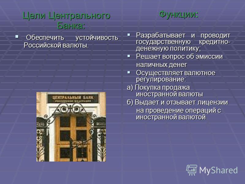 Цели Центрального Банка: Обеспечить устойчивость Российской валюты. Обеспечить устойчивость Российской валюты. Функции: Разрабатывает и проводит государственную кредитно- денежную политику; Разрабатывает и проводит государственную кредитно- денежную