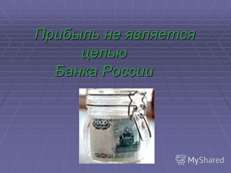 Прибыль не является целью Банка России Прибыль не является целью Банка России