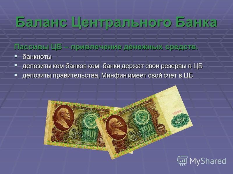 Баланс Центрального Банка Пассивы ЦБ – привлечение денежных средств. банкноты банкноты депозиты ком банков ком. банки держат свои резервы в ЦБ депозиты ком банков ком. банки держат свои резервы в ЦБ депозиты правительства, Минфин имеет свой счет в ЦБ