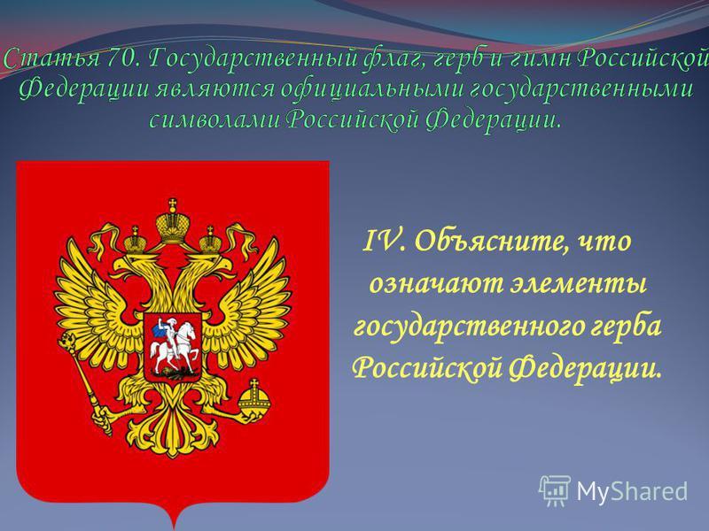IV. Объясните, что означают элементы государственного герба Российской Федерации.
