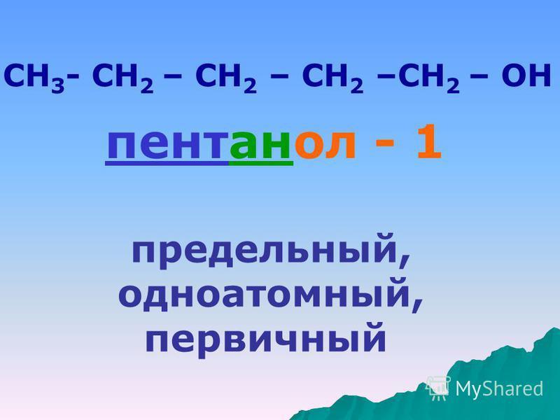 СН 3 - СН 2 – СН 2 – СН 2 –СН 2 – ОН пентанол - 1 предельный, одноатомный, первичный