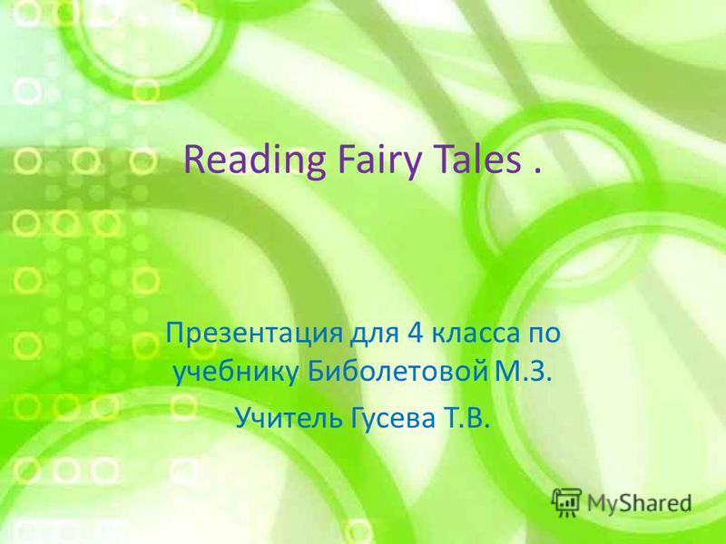 Reading Fairy Tales. Презентация для 4 класса по учебнику Биболетовой М.З. Учитель Гусева Т.В.