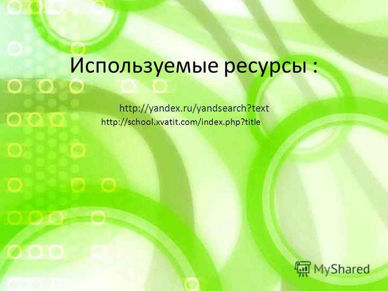 Используемые ресурсы : http://yandex.ru/yandsearch?text http://school.xvatit.com/index.php?title