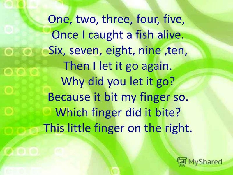 One, two, three, four, five, Once I caught a fish alive. Six, seven, eight, nine,ten, Then I let it go again. Why did you let it go? Because it bit my finger so. Which finger did it bite? This little finger on the right.