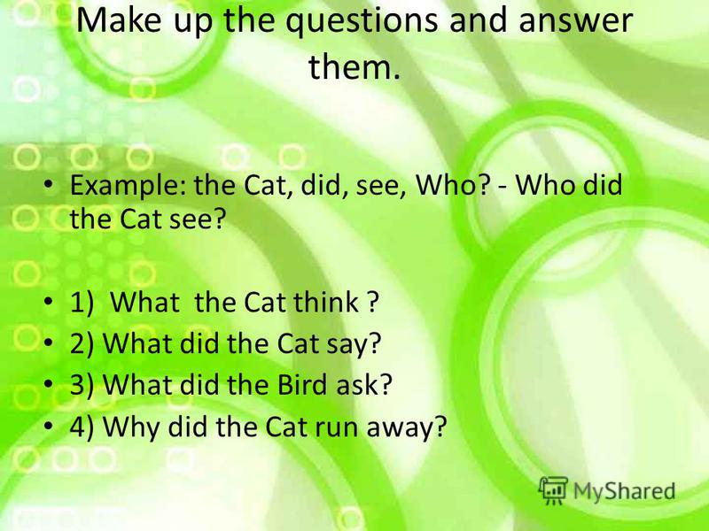 Make up the questions and answer them. Example: the Cat, did, see, Who? - Who did the Cat see? 1) What the Cat think ? 2) What did the Cat say? 3) What did the Bird ask? 4) Why did the Cat run away?