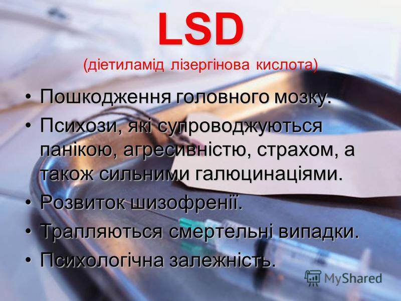 LSD LSD (діетиламід лізергінова кислота) Пошкодження головного мозку.Пошкодження головного мозку. Психози, які супроводжуються панікою, агресивністю, страхом, а також сильними галюцинаціями.Психози, які супроводжуються панікою, агресивністю, страхом,