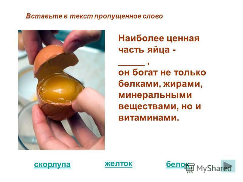 белок скорлупа Вставьте в текст пропущенное слово Наиболее ценная часть яйца - _____, он богат не только белками, жирами, минеральными веществами, но и витаминами. желток