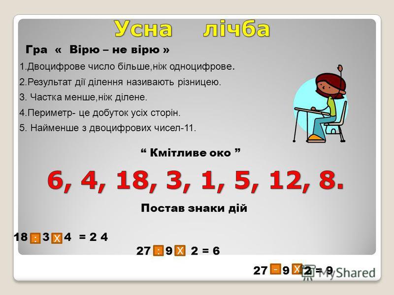 Гра « Вірю – не вірю » 1.Двоцифрове число більше,ніж одноцифров е. 2.Результат дії ділення називають різницею. 3. Частка менше,ніж ділене. 4.Периметр- це добуток усіх сторін. 5. Найменше з двоцифрових чисел-11. Кмітливе око Постав знаки дій 18 3 4 =