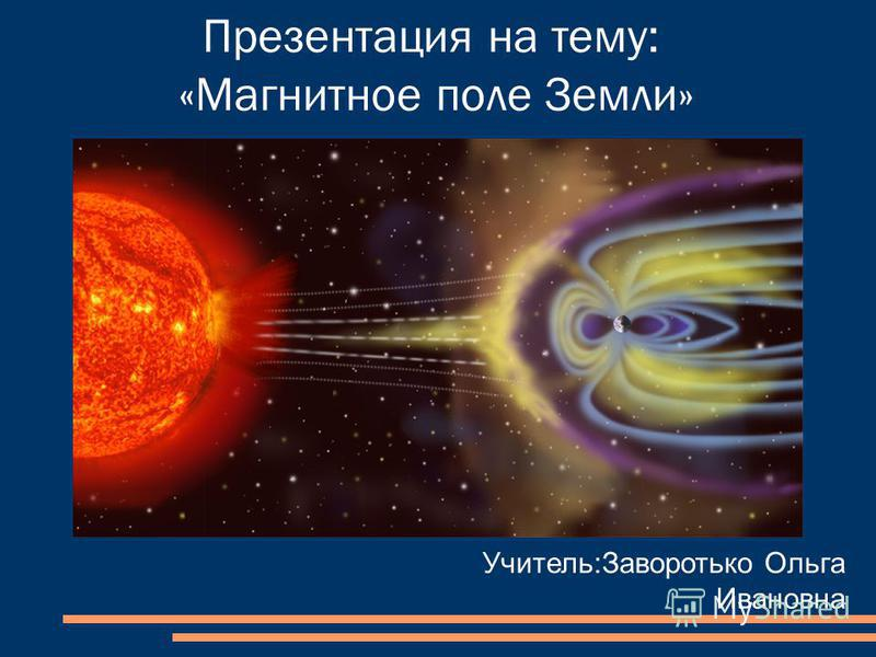 Презентация на тему: «Магнитное поле Земли» Учитель:Заворотько Ольга Ивановна