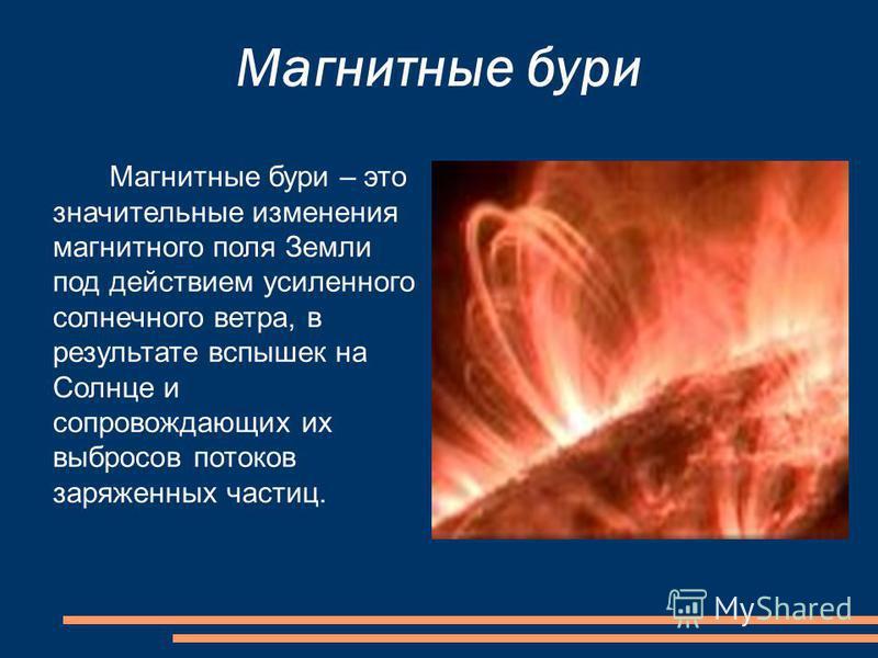 Магнитные бури Магнитные бури – это значительные изменения магнитного поля Земли под действием усиленного солнечного ветра, в результате вспышек на Солнце и сопровождающих их выбросов потоков заряженных частиц.