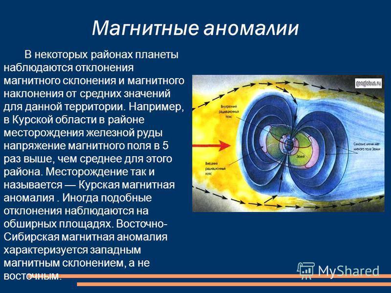 Магнитные аномалии В некоторых районах планеты наблюдаются отклонения магнитного склонения и магнитного наклонения от средних значений для данной территории. Например, в Курской области в районе месторождения железной руды напряжение магнитного поля