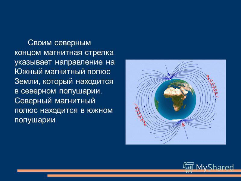 Своим северным концом магнитная стрелка указывает направление на Южный магнитный полюс Земли, который находится в северном полушарии. Северный магнитный полюс находится в южном полушарии
