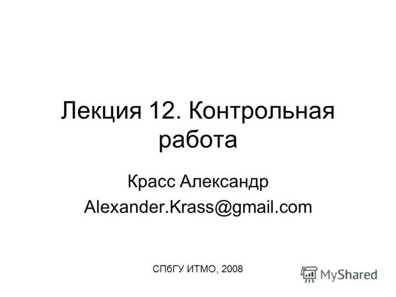 Лекция 12. Контрольная работа Красс Александр Alexander.Krass@gmail.com СПбГУ ИТМО, 2008
