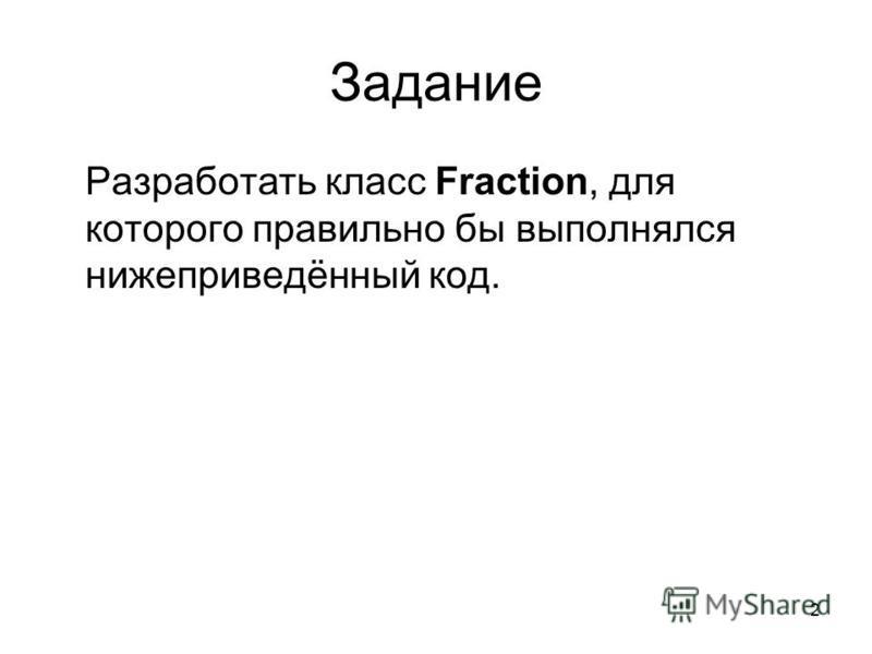 2 Задание Разработать класс Fraction, для которого правильно бы выполнялся нижеприведённый код.