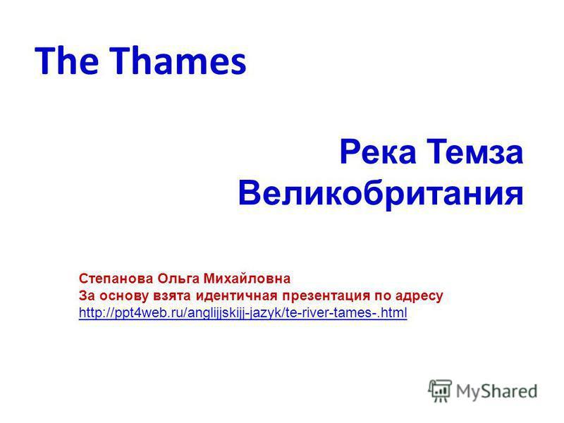 The Thames Река Темза Великобритания Степанова Ольга Михайловна За основу взята идентичная презентация по адресу http://ppt4web.ru/anglijjskijj-jazyk/te-river-tames-.html