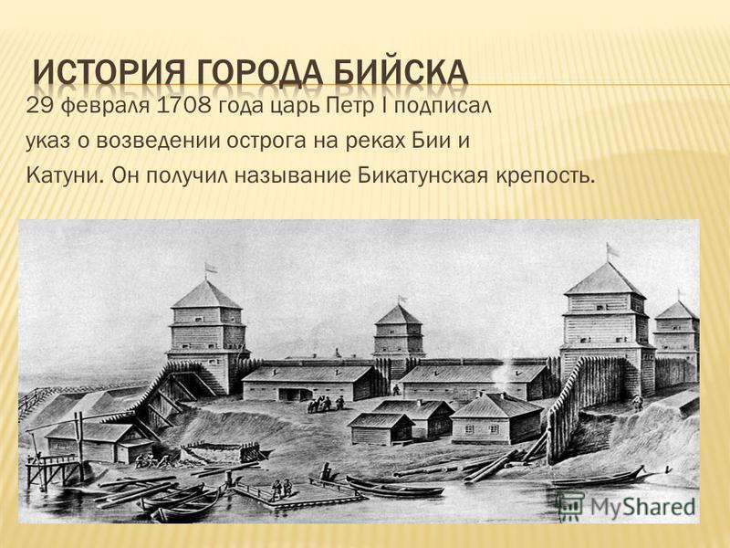 29 февраля 1708 года царь Петр I подписал указ о возведении острога на реках Бии и Катуни. Он получил называние Бикатунская крепость.