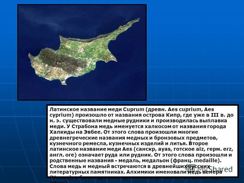 Латинское название меди Cuprum (древне. Aes cuprium, Aes cyprium) произошло от названия острова Кипр, где уже в III в. до н. э. существовали медные рудники и производилась выплавка меди. У Страбона медь именуется халкосом от названия города Халкиды н