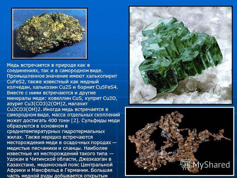 Медь встречается в природе как в соединениях, так и в самородном виде. Промышленное значение имеют халькопирит CuFeS2, также известный как медный колчедан, халькозин Cu2S и борнит Cu5FeS4. Вместе с ними встречаются и другие минералы меди: ковеллин Cu
