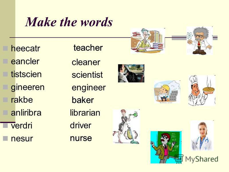 Make the words heecatr eancler tistscien gineeren rakbe anliribra verdri nesur teacher cleaner scientist engineer baker librarian driver nurse teacher baker nurse