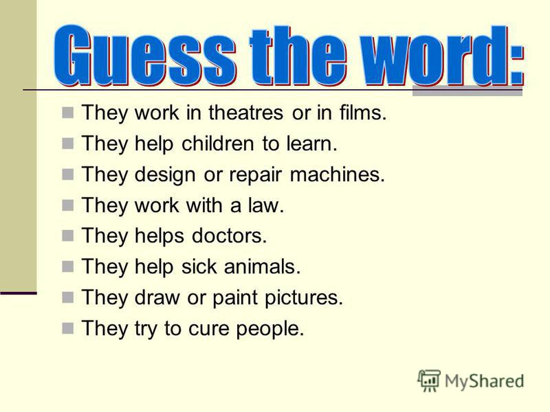 They work in theatres or in films. They help children to learn. They design or repair machines. They work with a law. They helps doctors. They help sick animals. They draw or paint pictures. They try to cure people.